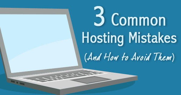 3 Common Hosting Mistakes (And How to Avoid Them)
