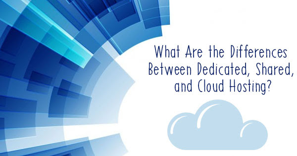 The Differences Between Dedicated, Shared, and Cloud Hosting